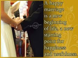 Quotes About Happy Marriage life: a happy marriage is anew beginning of life, a new starting point for happiness