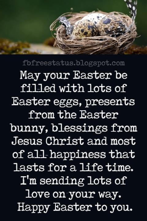 Happy Easter Messages, May your Easter be filled with lots of Easter eggs, presents from the Easter bunny, blessings from Jesus Christ and most of all happiness that lasts for a life time. I'm sending lots of love on your way. Happy Easter to you.