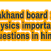 Uttrakhand Board 12th Physics important questions उत्तराखंड बोर्ड बारहवीं की भौतिक विज्ञान के महत्वपूर्ण प्रश्न