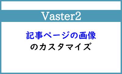 Blogger Labo:【Vaster2】記事ページの画像のカスタマイズ