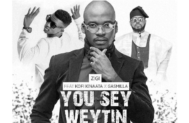 Zigi ft. Kofi Kinaata & Gasmilla – You Say Weytin (Remix)