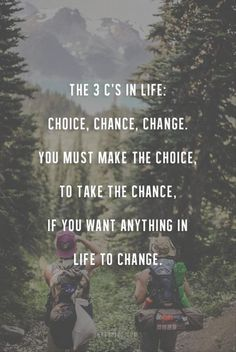 The 3 C's in life: choice, chance, change. You must make the choice, to take the chance, if you want anything in life to change.