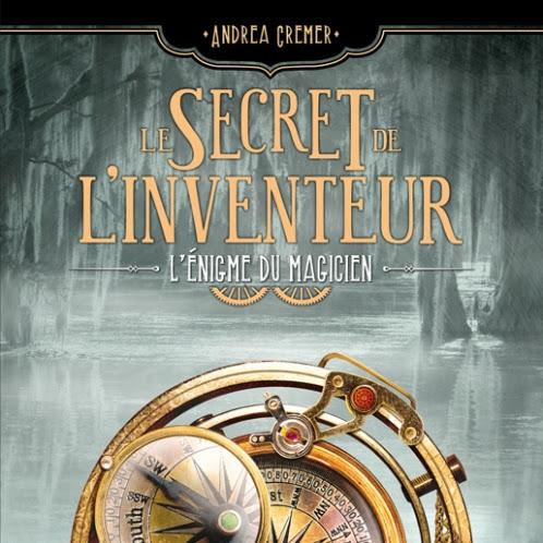Le Secret de l'Inventeur, tome 2 : L'Énigme du magicien d'Andrea Cremer