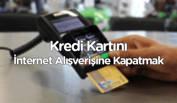 Kredi Kartını İnternet Alışverişine Kapatma