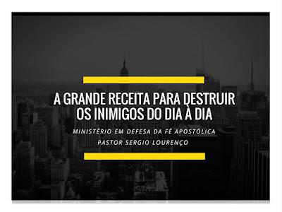 A GRANDE RECEITA PARA DESTRUIR OS INIMIGOS DO DIA À DIA - PASTOR SERGIO LOURENÇO DO MINISTÉRIO EM DEFESA DA FÉ APOSTÓLICA E MEMBRO DO CONSELHO DE PASTORES ESTADO DE SÃO PAULO