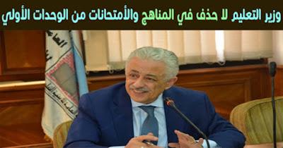 وزير التعليم لا حذف في المناهج والأمتحانات من الوحدات الأولي