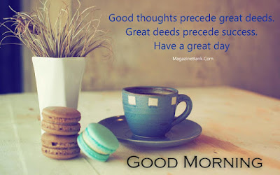good morning love messages: good thoughts precede great deeds, great deeds precede success, have a great day.