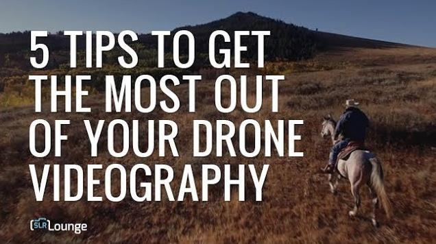 5 Tips To Get The Most Out Of Your Drone Videography
