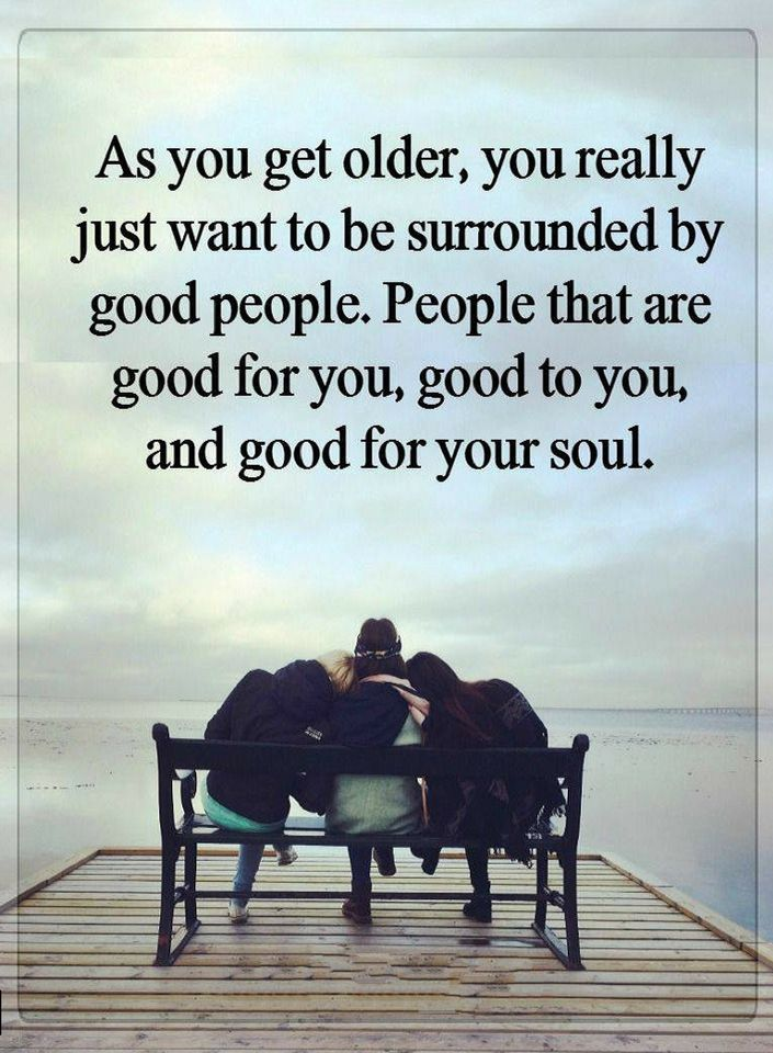 Quotes As You Get Older You Really Just Want To Be Surrounded By