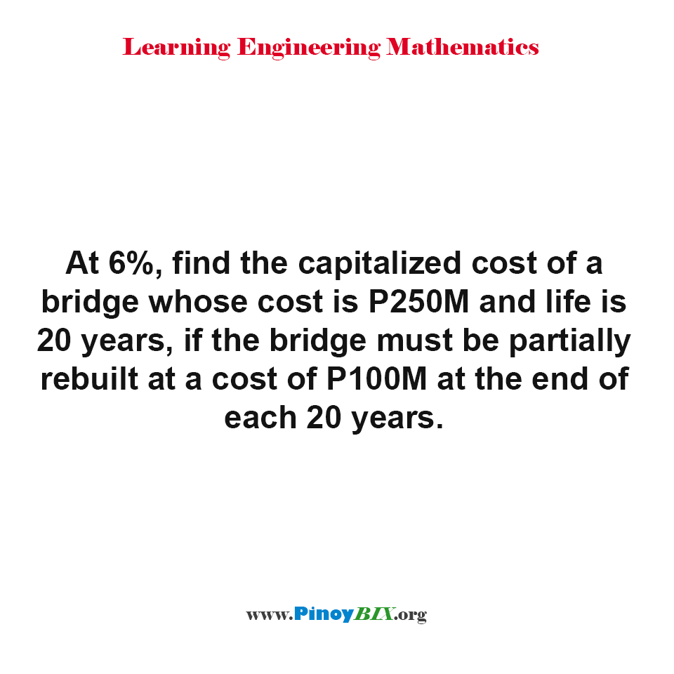 Find the capitalized cost of a bridge whose cost is P250M and life is 20 years