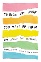 Things Are What You Make of Them: Life Advice for Creatives by Adam J. Kurtz, creativity, art, design