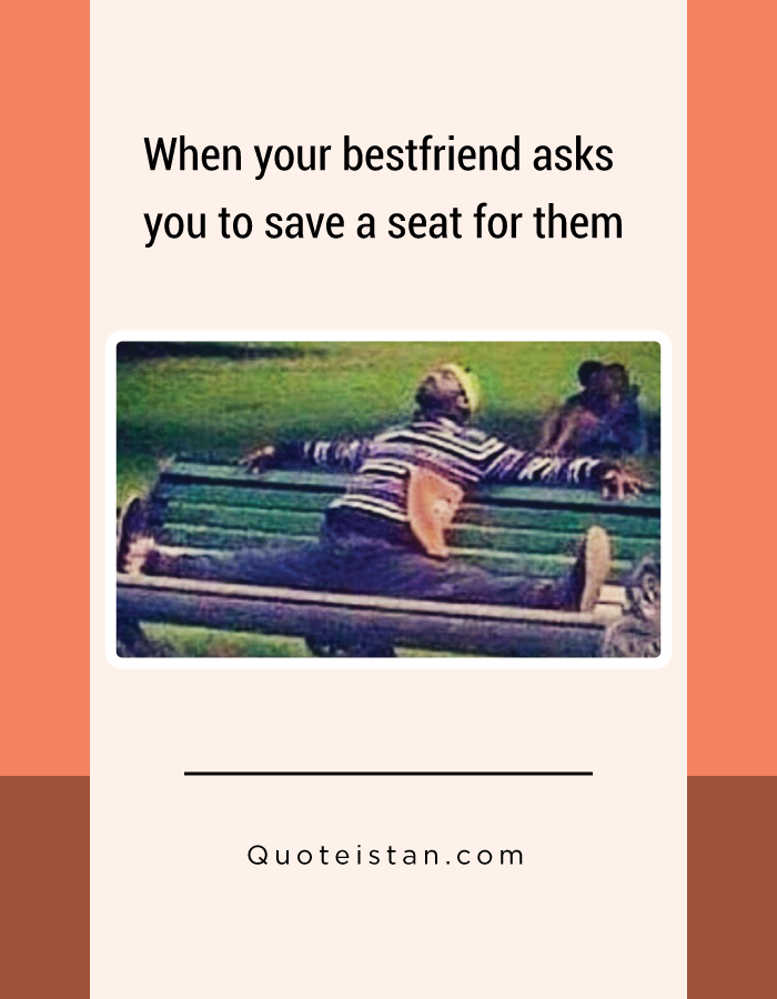 When your bestfriend asks you to save a seat for them.
