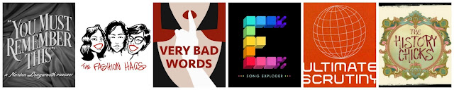 Six Podcasts You Should Be Listening To Now! You Must Rememer This, Fashion Hags, Very Bad Words, Song Exploder, Ultimate Scrutiny, The History Chicks