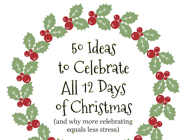 50 Ideas to Celebrate All 12 Days of Christmas (and why more celebrating equals less stress)