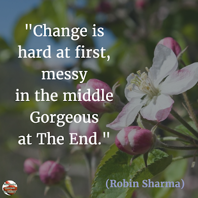 "Quotes About Change To Improve Your Life: ""Change is hard at first, messy in the middle and gorgeous at the end."" ― Robin Sharma"