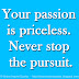 Your passion is priceless. Never stop the pursuit.