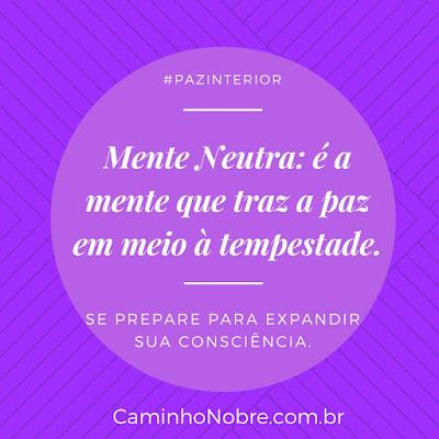 Mente Neutra é a mente que traz a paz em meio à tempestade. Se prepare para expandir sua consciência.