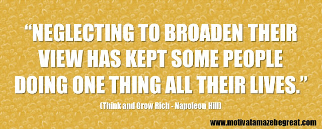 "56 Best Think And Grow Rich Quotes by Napoleon Hill: ""Neglecting to broaden their view has kept some people doing one thing all their lives."" - Napoleon Hill"