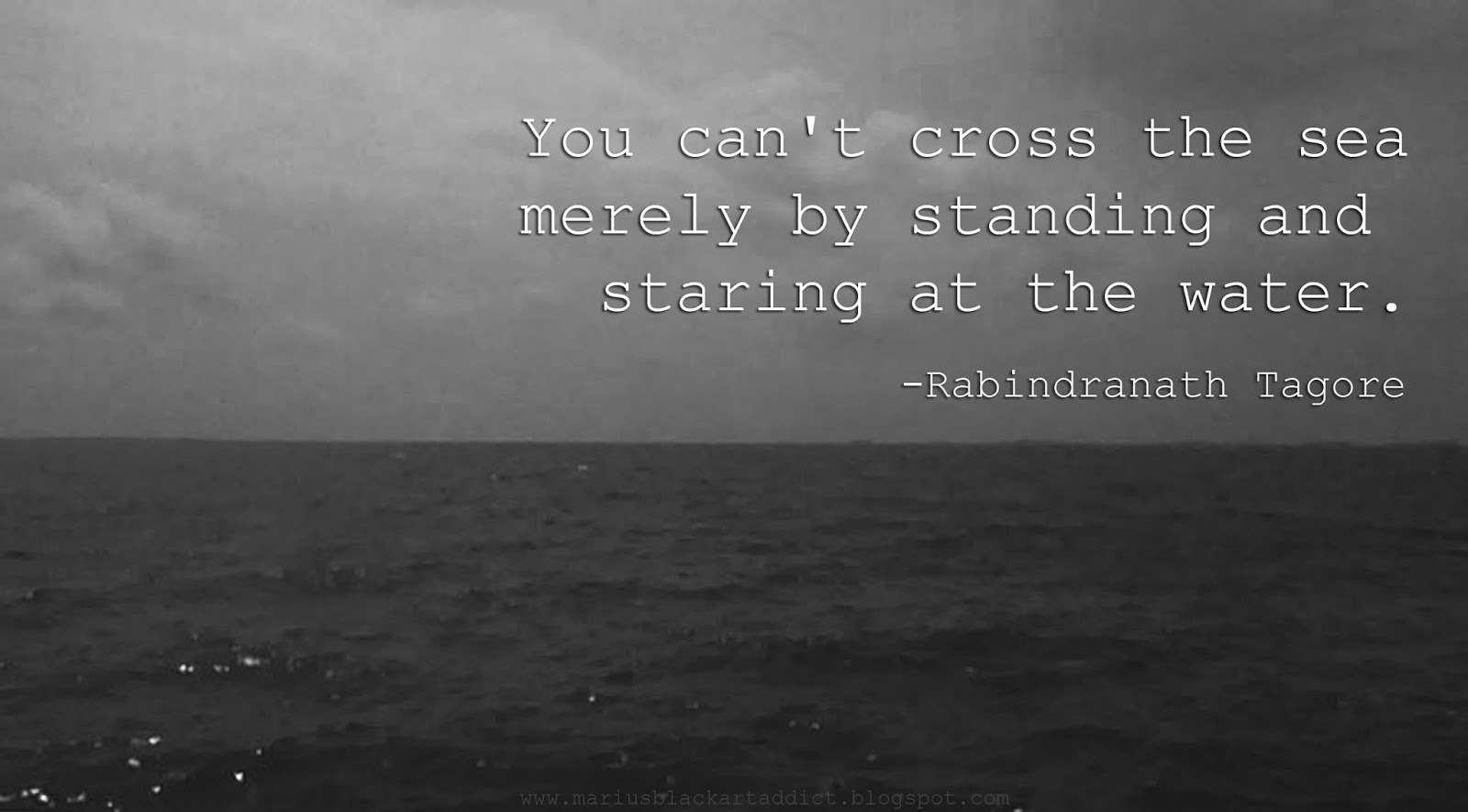 """You can't cross the sea…"" -Rabindranath Tagore"