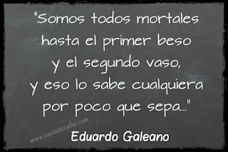 """""""Somos todos mortales hasta el primer beso y el segundo vaso, y eso lo sabe cualquiera, por poco que sepa."""" Eduardo Galeano - La fiesta"""