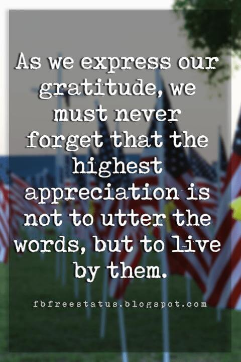 memorial day military quotes and sayings, As we express our gratitude, we must never forget that the highest appreciation is not to utter the words, but to live by them.