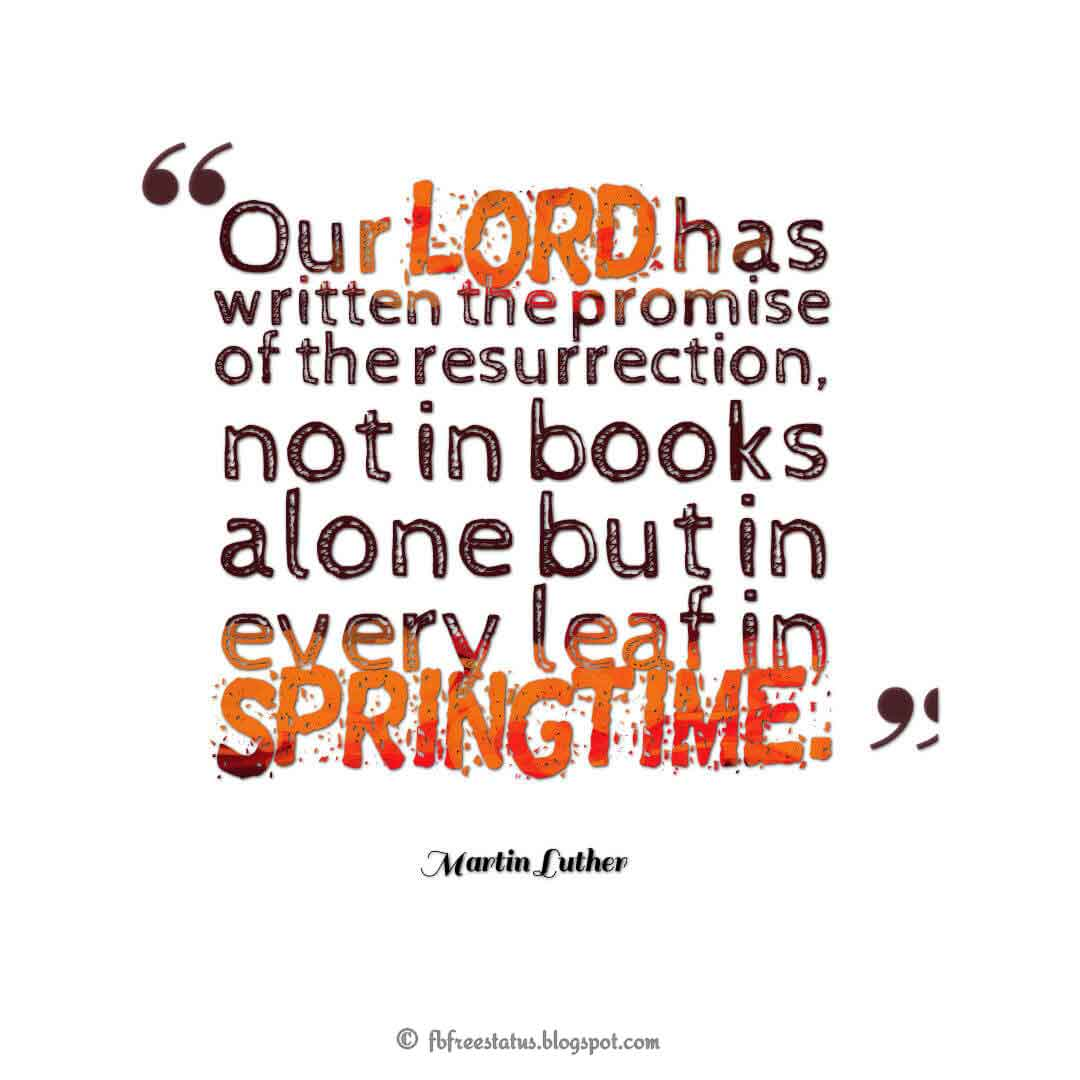 """Our Lord has written the promise of the resurrection, not in books alone but in every leaf in springtime."" ― Martin Luther ,Quotes about good friday"