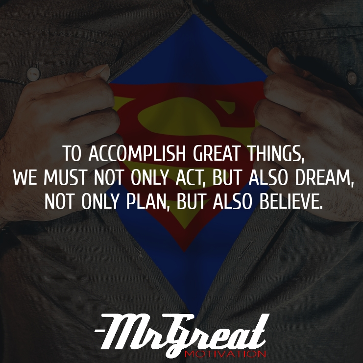To accomplish great things, we must not only act, but also dream, not only plan, but also believe. - Anatole France
