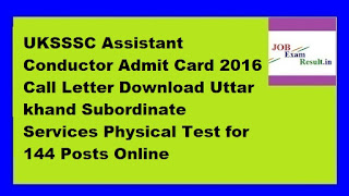 UKSSSC Assistant Conductor Admit Card 2016 Call Letter Download Uttar khand Subordinate Services Physical Test for 144 Posts Online