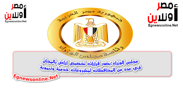 مجلس الوزراء:يصدر قرارات تخصيص أراضٍ بالمجان في عدد من المحافظات لمشروعات خدمية وتنموية