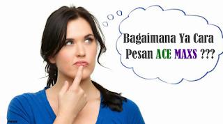 Cara Pemesanan ACE MAXS, BARANG SAMPAI, BARU BAYAR