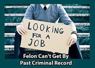 Felon can't get by Past Criminal Record