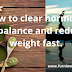 How to clear hormone imbalance and reduce weight fast.