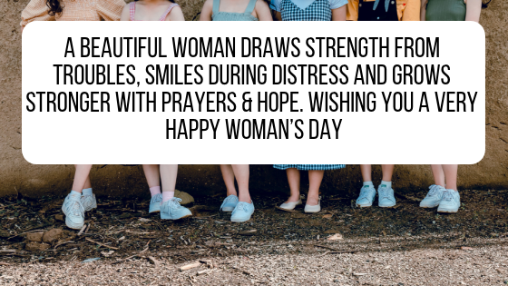 A beautiful woman draws strength from troubles, smiles during distress and grows stronger with prayers & hope. Wishing you a very happy woman's day