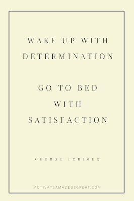 "44 Short Success Quotes And Sayings: ""Wake up with determination. Go to bed with satisfaction."" - George Lorimer"