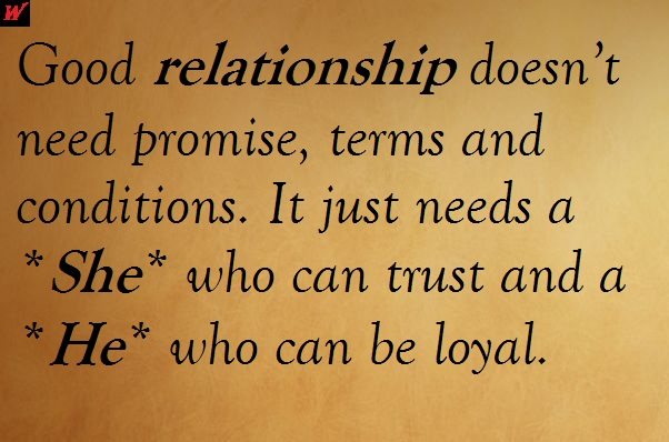 Good relationship doesn't need promise, terms and conditions. It just needs a *She* who can trust and a *He* who can be loyal.