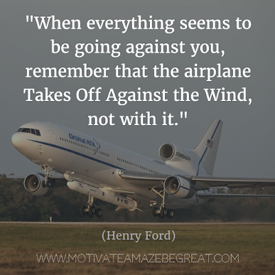 "Henry Ford Quotes That Will Inspire You To Succeed: ""When everything seems to be going against you, remember that the airplane takes off against the wind, not with it."""