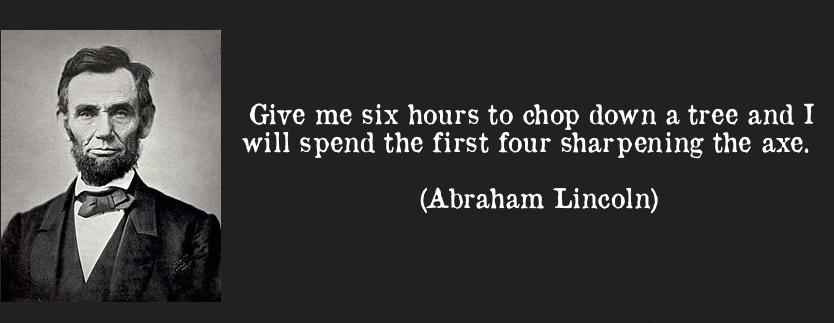 """The World Best Quotes: """"Give me six hours to chop down a tree and I will spend the first four sharpening the axe."""" - Abraham Lincoln"""