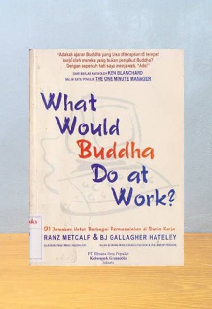 WHAT WOULD BUDDHA DO AT WORK: 101 JAWABAN UNTUK BERBAGAI PERMASALAHAN DI DUNIA KERJA, Franz Metcalf & BJ Gallagher Hateley