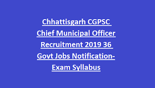 Chhattisgarh CGPSC Chief Municipal Officer Recruitment 2019 36 Govt Jobs Notification-Exam Syllabus