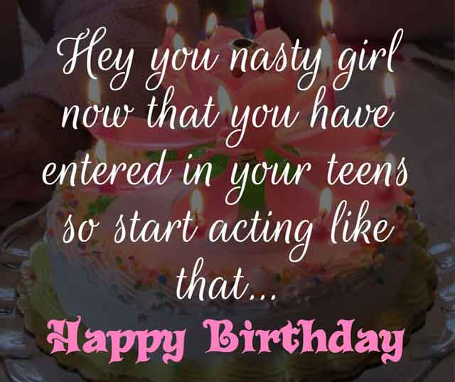 Hey you nasty girl now that you have entered in your teens so start acting like that… happy birthday to you