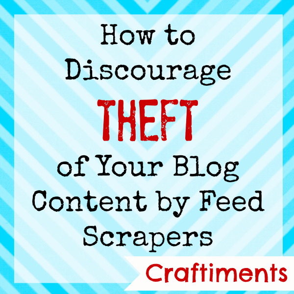 Craftiments:  How to Discourage Theft of Your Blog Content by Feed Scrapers