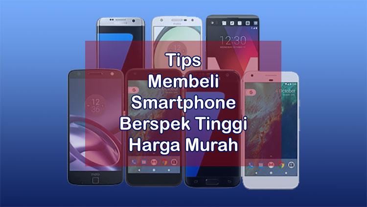 Tips Membeli Smartphone Berspek Tinggi Dengan Harga Murah