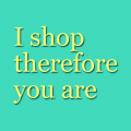 I shop therefore you are
