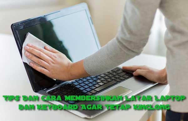 Cara Membersihkan Layar Laptop dan Keyboard Agar Tetap Kinclong