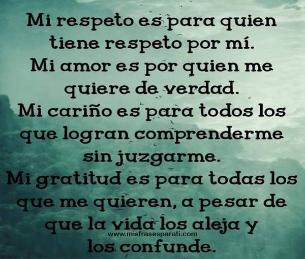 Mi respeto es para quien tiene respeto por mi. Mi amor es por quien me quiere de verdad. Mi cariño es para todos los que logran comprenderme sin juzgarme. Mi gratitud es para todos los que me quieren, a pesar que la vida los aleja y los confunde.