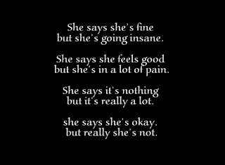 She says she's fine but she's going insane. She says she feels good but she's in a lot of pain. She says it's nothing but it's really a lot. she says she's okay. but really she's not.