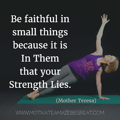 "Quotes About Strength And Motivational Words For Hard Times: ""Be faithful in small things because it is in them that your strength lies."" - Mother Teresa"