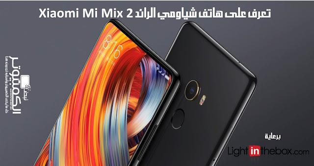 تعرف على هاتف شياومي الرائد Xiaomi Mi Mix 2