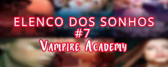 Elenco dos Sonhos #7 - Vampire Academy