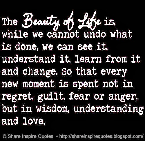 The beauty of life is. While we cannot undo what is done ...